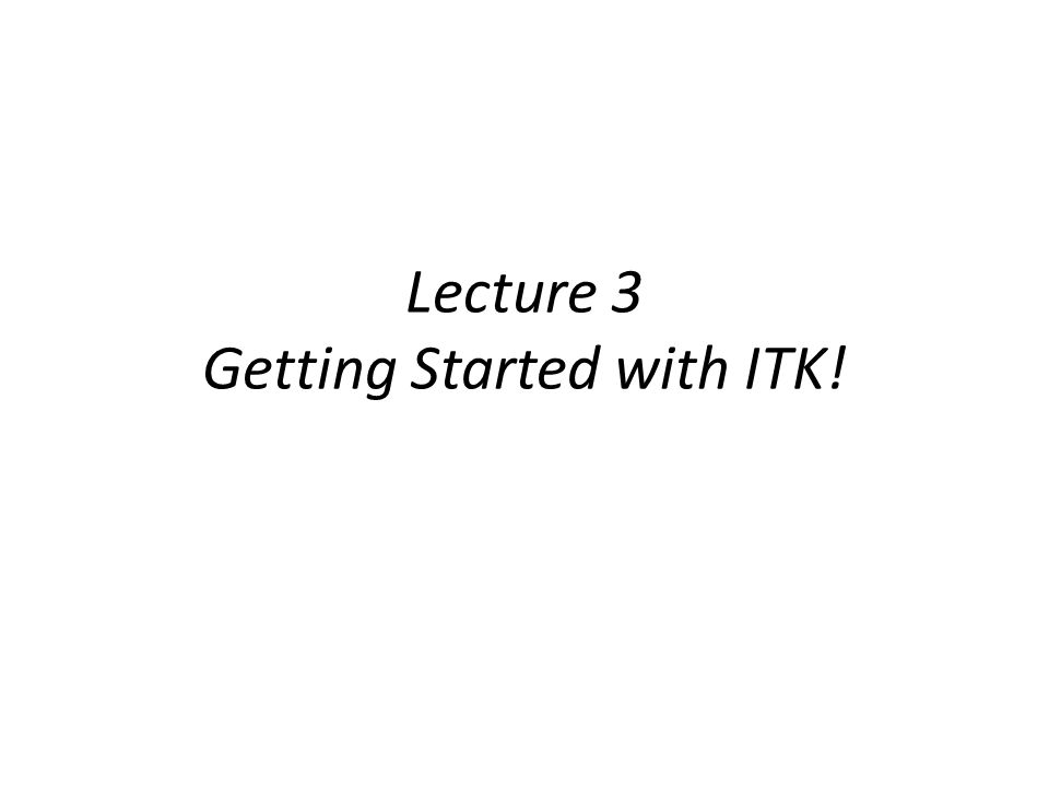 Lecture 3 Getting Started with ITK!