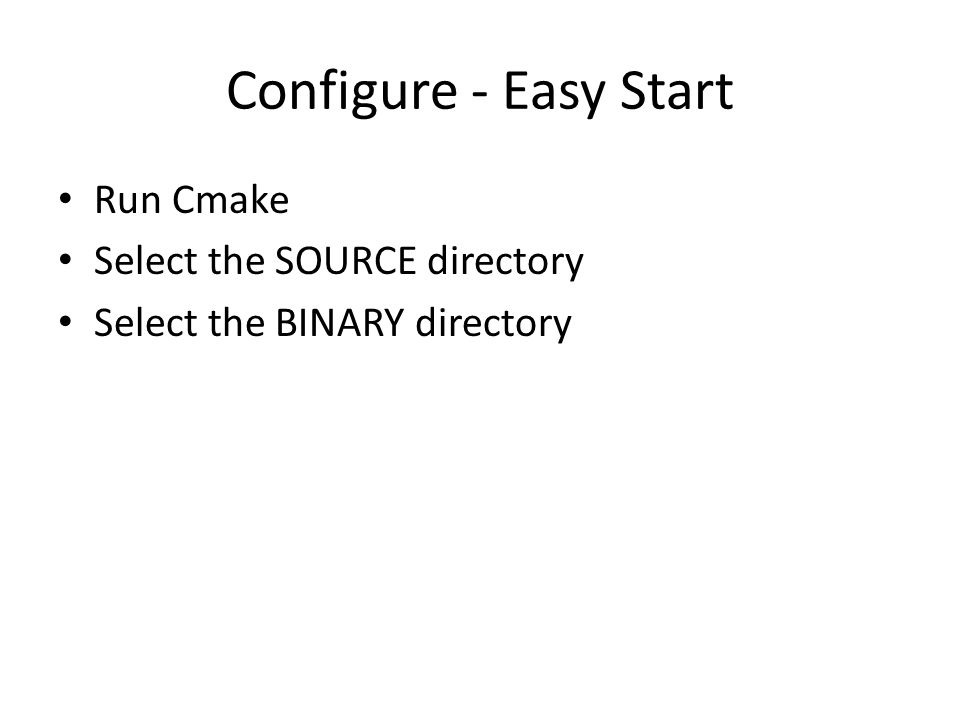 Configure - Easy Start Run Cmake Select the SOURCE directory Select the BINARY directory