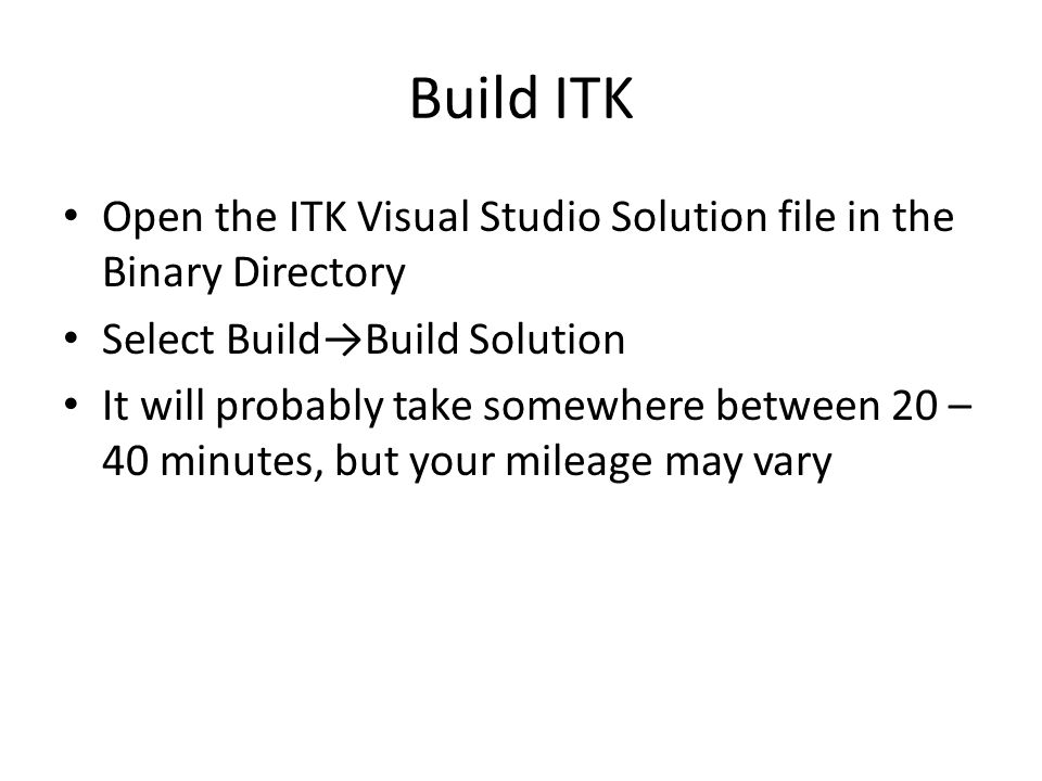Build ITK Open the ITK Visual Studio Solution file in the Binary Directory Select Build→Build Solution It will probably take somewhere between 20 – 40 minutes, but your mileage may vary
