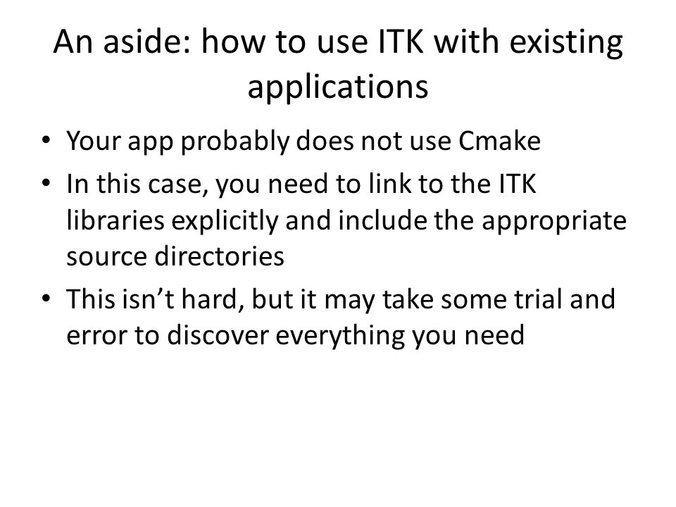 An aside: how to use ITK with existing applications Your app probably does not use Cmake In this case, you need to link to the ITK libraries explicitly and include the appropriate source directories This isn't hard, but it may take some trial and error to discover everything you need