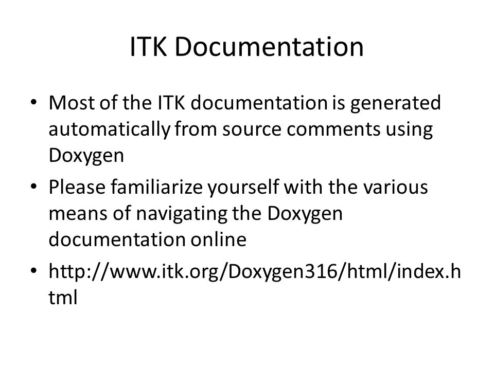 ITK Documentation Most of the ITK documentation is generated automatically from source comments using Doxygen Please familiarize yourself with the various means of navigating the Doxygen documentation online http://www.itk.org/Doxygen316/html/index.h tml