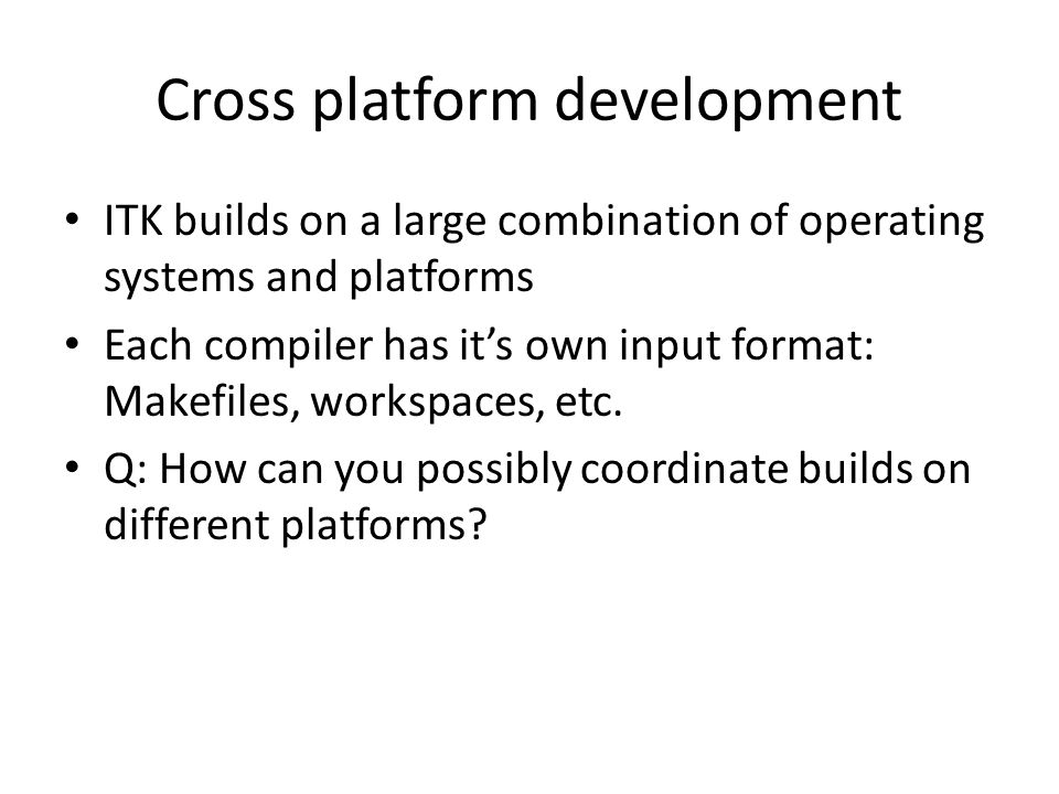 Cross platform development ITK builds on a large combination of operating systems and platforms Each compiler has it's own input format: Makefiles, workspaces, etc.