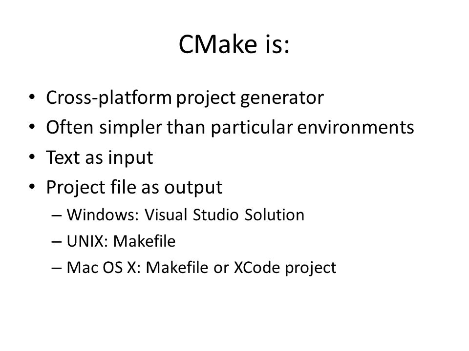 CMake is: Cross-platform project generator Often simpler than particular environments Text as input Project file as output – Windows: Visual Studio Solution – UNIX: Makefile – Mac OS X: Makefile or XCode project