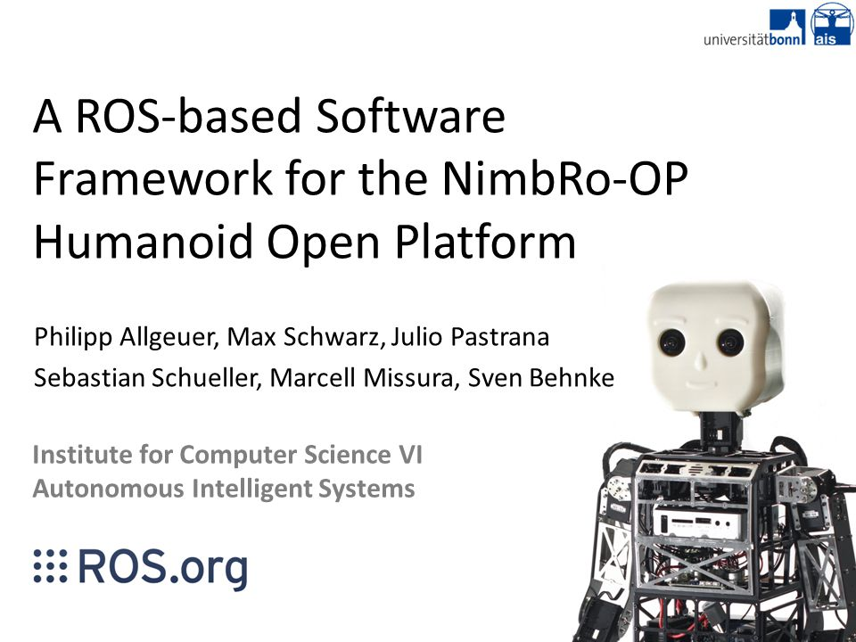 A ROS-based Software Framework for the NimbRo-OP Humanoid Open Platform Philipp Allgeuer, Max Schwarz, Julio Pastrana Sebastian Schueller, Marcell Missura, Sven Behnke Institute for Computer Science VI Autonomous Intelligent Systems