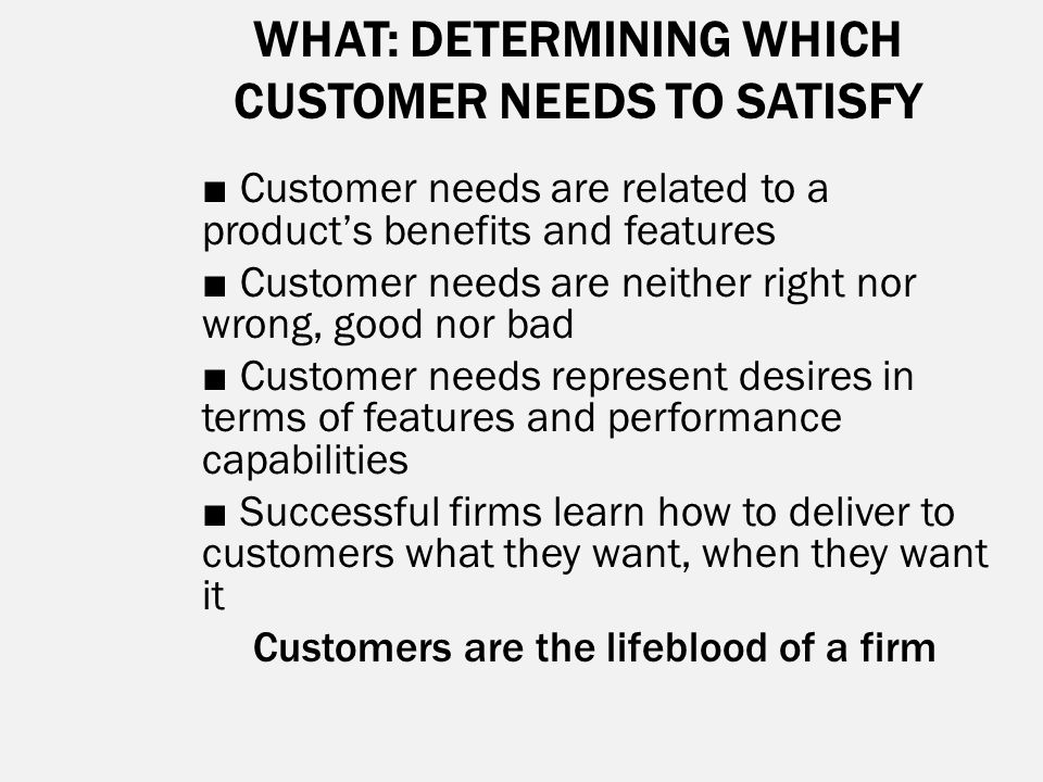 WHAT: DETERMINING WHICH CUSTOMER NEEDS TO SATISFY ■ Customer needs are related to a product's benefits and features ■ Customer needs are neither right