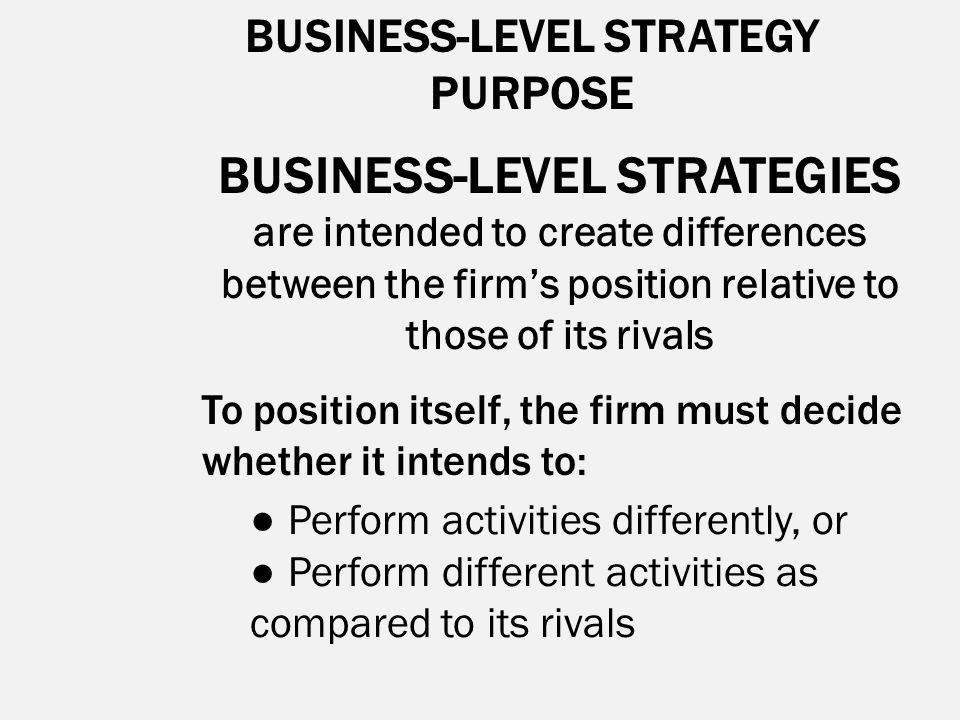 BUSINESS-LEVEL STRATEGY PURPOSE BUSINESS-LEVEL STRATEGIES are intended to create differences between the firm's position relative to those of its riva