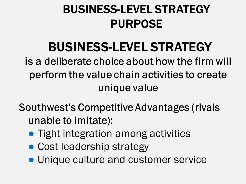BUSINESS-LEVEL STRATEGY PURPOSE BUSINESS-LEVEL STRATEGY i s a deliberate choice about how the firm will perform the value chain activities to create u