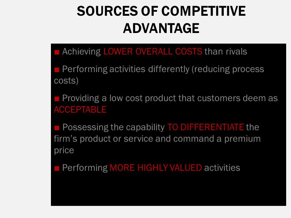 SOURCES OF COMPETITIVE ADVANTAGE ■ Achieving LOWER OVERALL COSTS than rivals ■ Performing activities differently (reducing process costs) ■ Providing