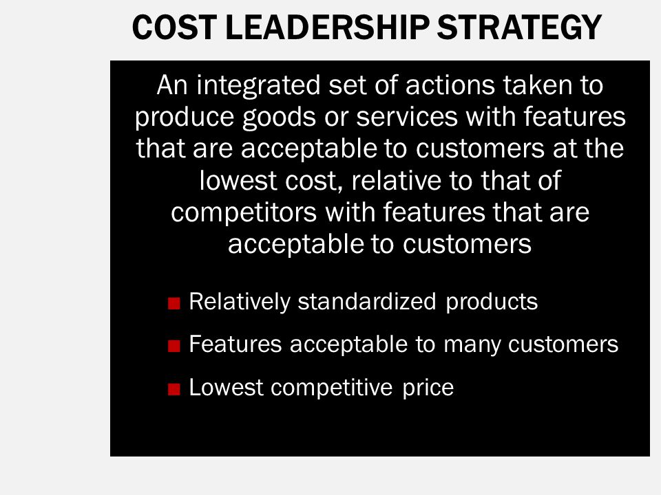 COST LEADERSHIP STRATEGY An integrated set of actions taken to produce goods or services with features that are acceptable to customers at the lowest