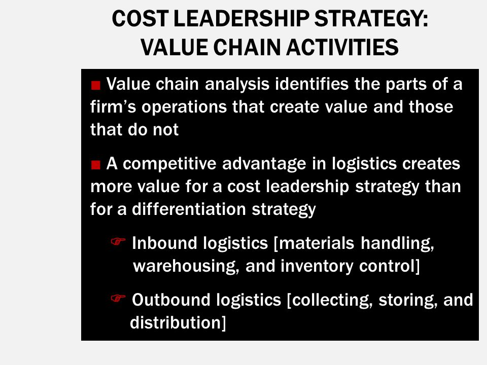 COST LEADERSHIP STRATEGY: VALUE CHAIN ACTIVITIES ■ Value chain analysis identifies the parts of a firm's operations that create value and those that d