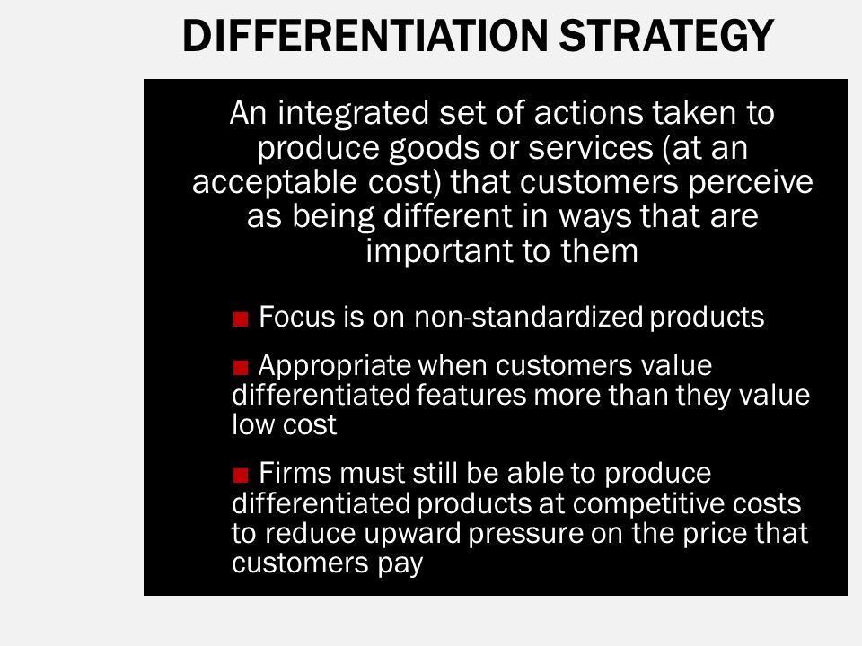 DIFFERENTIATION STRATEGY An integrated set of actions taken to produce goods or services (at an acceptable cost) that customers perceive as being diff
