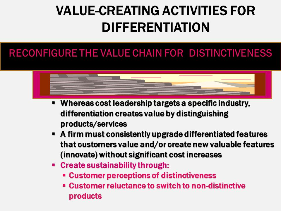 VALUE-CREATING ACTIVITIES FOR DIFFERENTIATION RECONFIGURE THE VALUE CHAIN FOR DISTINCTIVENESS  Whereas cost leadership targets a specific industry, d