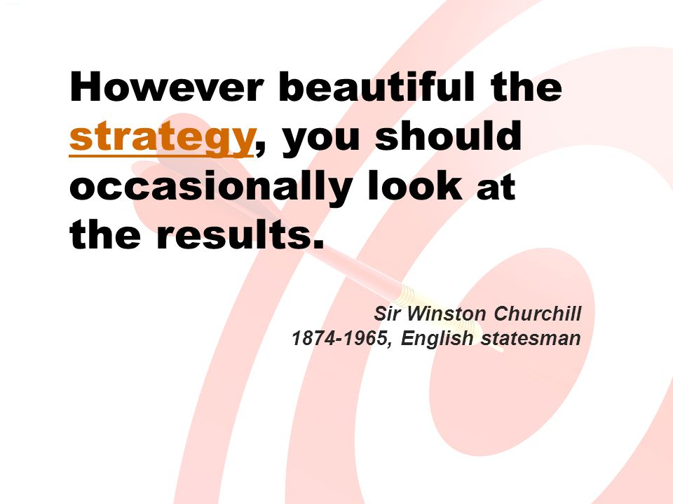 Sir Winston Churchill 1874-1965, English statesman However beautiful the strategy, you should occasionally look at the results.
