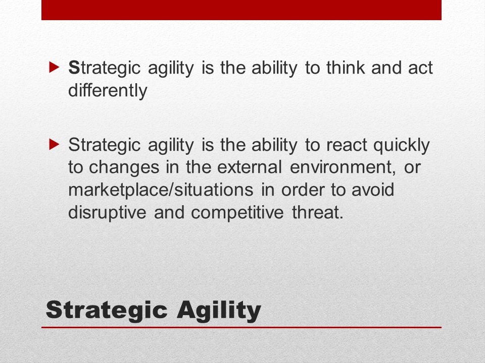 Strategic Agility  Strategic agility is the ability to think and act differently  Strategic agility is the ability to react quickly to changes in the external environment, or marketplace/situations in order to avoid disruptive and competitive threat.