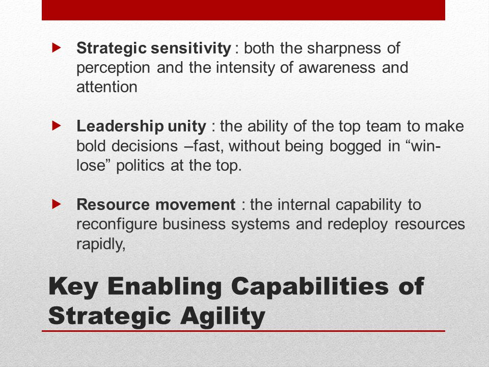 Key Enabling Capabilities of Strategic Agility  Strategic sensitivity : both the sharpness of perception and the intensity of awareness and attention  Leadership unity : the ability of the top team to make bold decisions –fast, without being bogged in win- lose politics at the top.