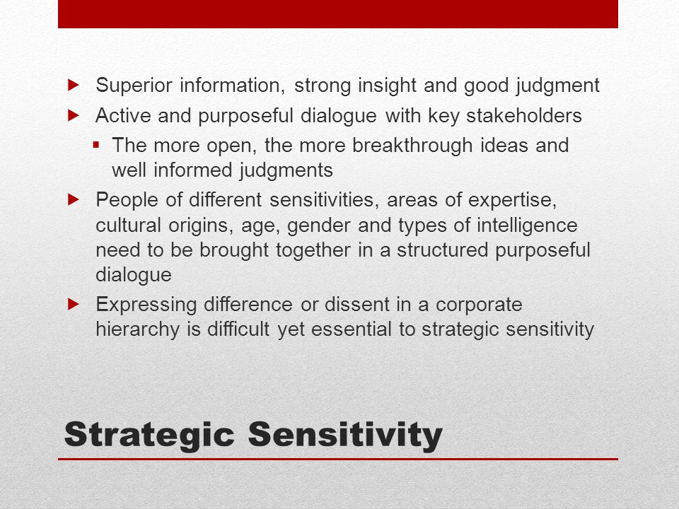 Strategic Sensitivity  Superior information, strong insight and good judgment  Active and purposeful dialogue with key stakeholders  The more open, the more breakthrough ideas and well informed judgments  People of different sensitivities, areas of expertise, cultural origins, age, gender and types of intelligence need to be brought together in a structured purposeful dialogue  Expressing difference or dissent in a corporate hierarchy is difficult yet essential to strategic sensitivity