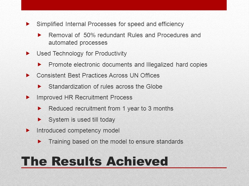 The Results Achieved  Simplified Internal Processes for speed and efficiency  Removal of 50% redundant Rules and Procedures and automated processes  Used Technology for Productivity  Promote electronic documents and Illegalized hard copies  Consistent Best Practices Across UN Offices  Standardization of rules across the Globe  Improved HR Recruitment Process  Reduced recruitment from 1 year to 3 months  System is used till today  Introduced competency model  Training based on the model to ensure standards