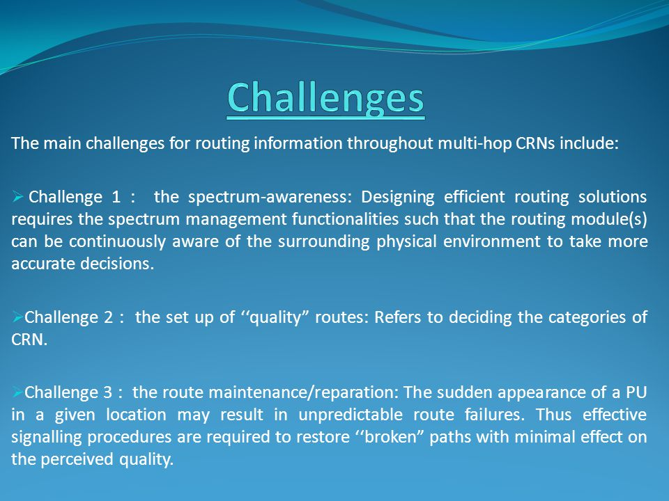 The main challenges for routing information throughout multi-hop CRNs include:  Challenge 1 : the spectrum-awareness: Designing efficient routing solutions requires the spectrum management functionalities such that the routing module(s) can be continuously aware of the surrounding physical environment to take more accurate decisions.
