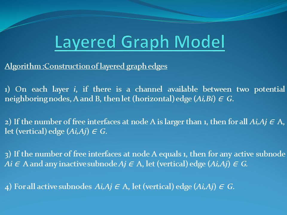 Algorithm :Construction of layered graph edges 1) On each layer i, if there is a channel available between two potential neighboring nodes, A and B, then let (horizontal) edge (Ai,Bi) ∈ G.