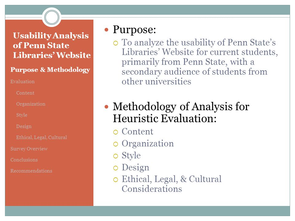 Usability Analysis of Penn State Libraries' Website Purpose & Methodology Evaluation Content Organization Style Design Ethical, Legal, Cultural Survey Overview Conclusions Recommendations Purpose:  To analyze the usability of Penn State's Libraries' Website for current students, primarily from Penn State, with a secondary audience of students from other universities Methodology of Analysis for Heuristic Evaluation:  Content  Organization  Style  Design  Ethical, Legal, & Cultural Considerations