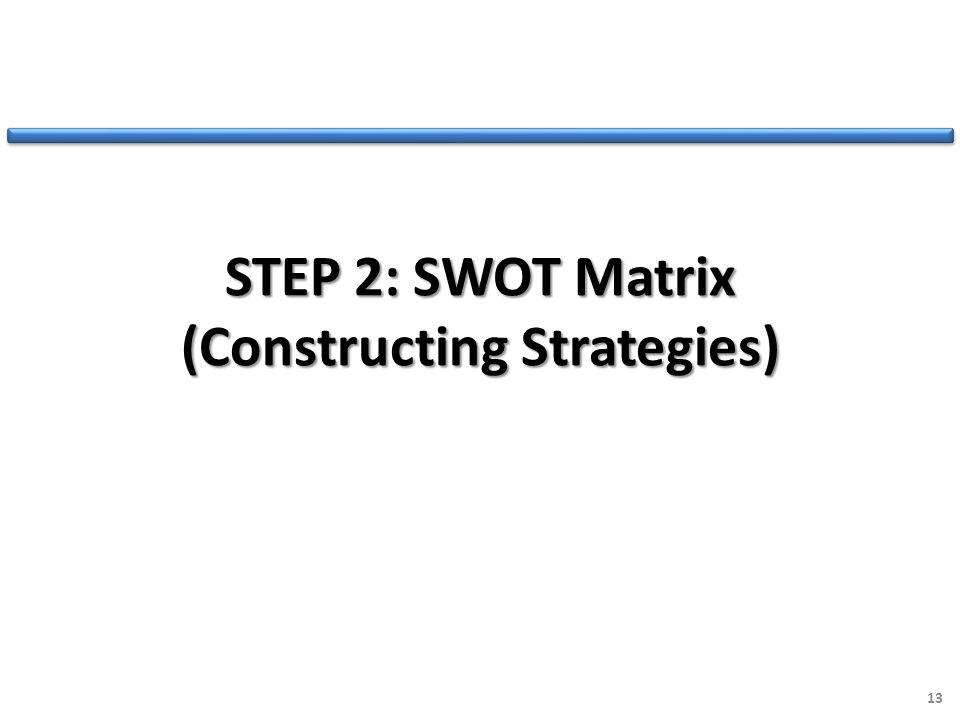 STEP 2: SWOT Matrix (Constructing Strategies) 13