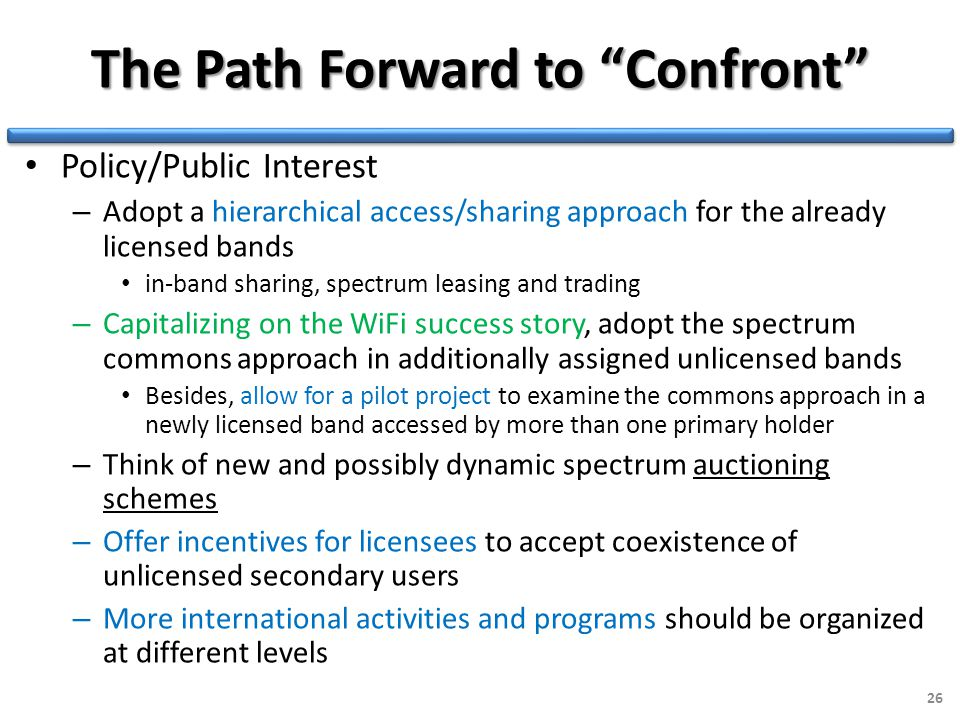 The Path Forward to Confront Policy/Public Interest – Adopt a hierarchical access/sharing approach for the already licensed bands in-band sharing, spectrum leasing and trading – Capitalizing on the WiFi success story, adopt the spectrum commons approach in additionally assigned unlicensed bands Besides, allow for a pilot project to examine the commons approach in a newly licensed band accessed by more than one primary holder – Think of new and possibly dynamic spectrum auctioning schemes – Offer incentives for licensees to accept coexistence of unlicensed secondary users – More international activities and programs should be organized at different levels 26