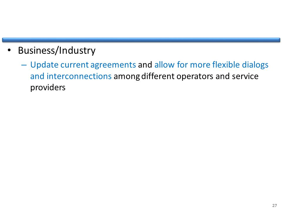 Business/Industry – Update current agreements and allow for more flexible dialogs and interconnections among different operators and service providers 27