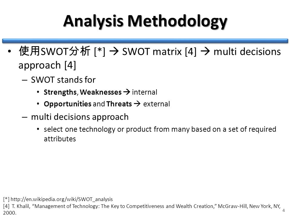 Analysis Methodology 使用 SWOT 分析 [*]  SWOT matrix [4]  multi decisions approach [4] – SWOT stands for Strengths, Weaknesses  internal Opportunities and Threats  external – multi decisions approach select one technology or product from many based on a set of required attributes 4 [*] http://en.wikipedia.org/wiki/SWOT_analysis [4] T.
