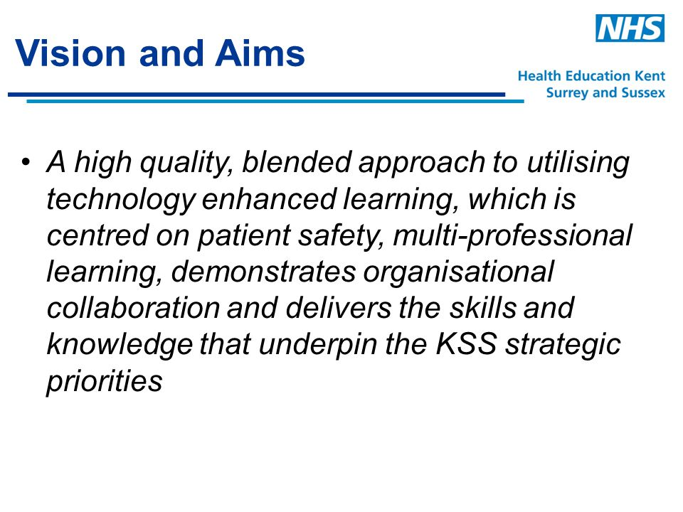 Vision and Aims A high quality, blended approach to utilising technology enhanced learning, which is centred on patient safety, multi-professional learning, demonstrates organisational collaboration and delivers the skills and knowledge that underpin the KSS strategic priorities
