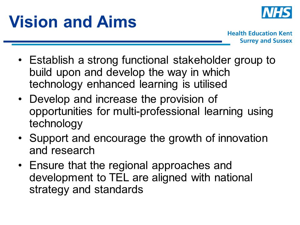 Vision and Aims Establish a strong functional stakeholder group to build upon and develop the way in which technology enhanced learning is utilised Develop and increase the provision of opportunities for multi-professional learning using technology Support and encourage the growth of innovation and research Ensure that the regional approaches and development to TEL are aligned with national strategy and standards