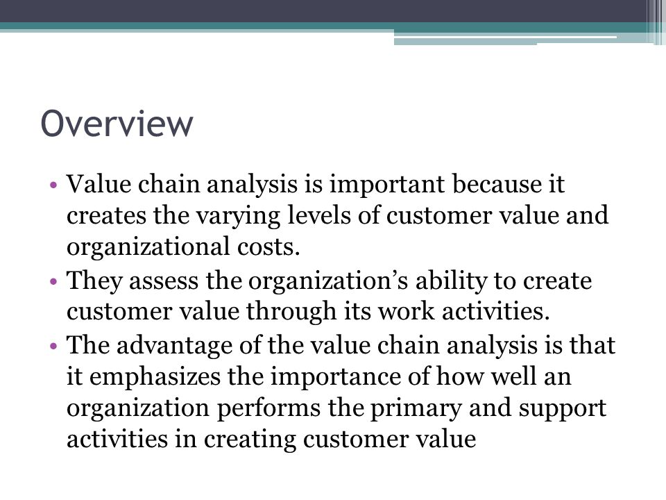 Overview Value chain analysis is important because it creates the varying levels of customer value and organizational costs.