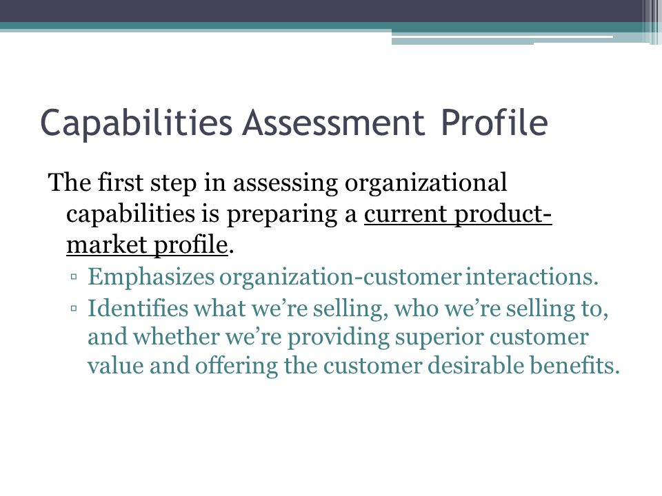 Capabilities Assessment Profile The first step in assessing organizational capabilities is preparing a current product- market profile.