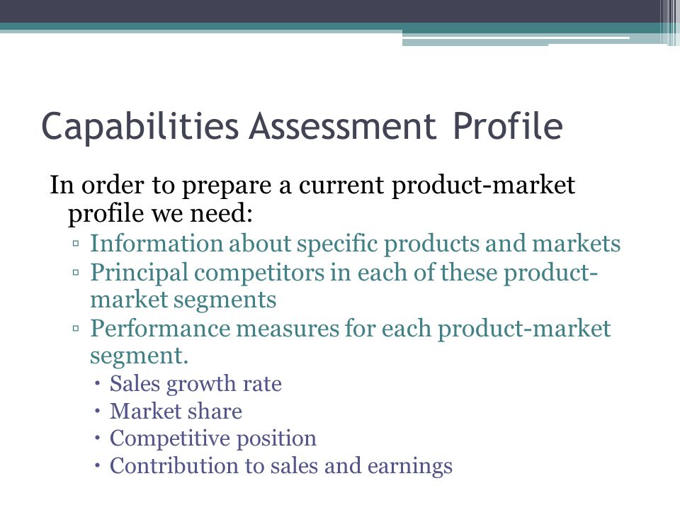 Capabilities Assessment Profile In order to prepare a current product-market profile we need: ▫Information about specific products and markets ▫Principal competitors in each of these product- market segments ▫Performance measures for each product-market segment.