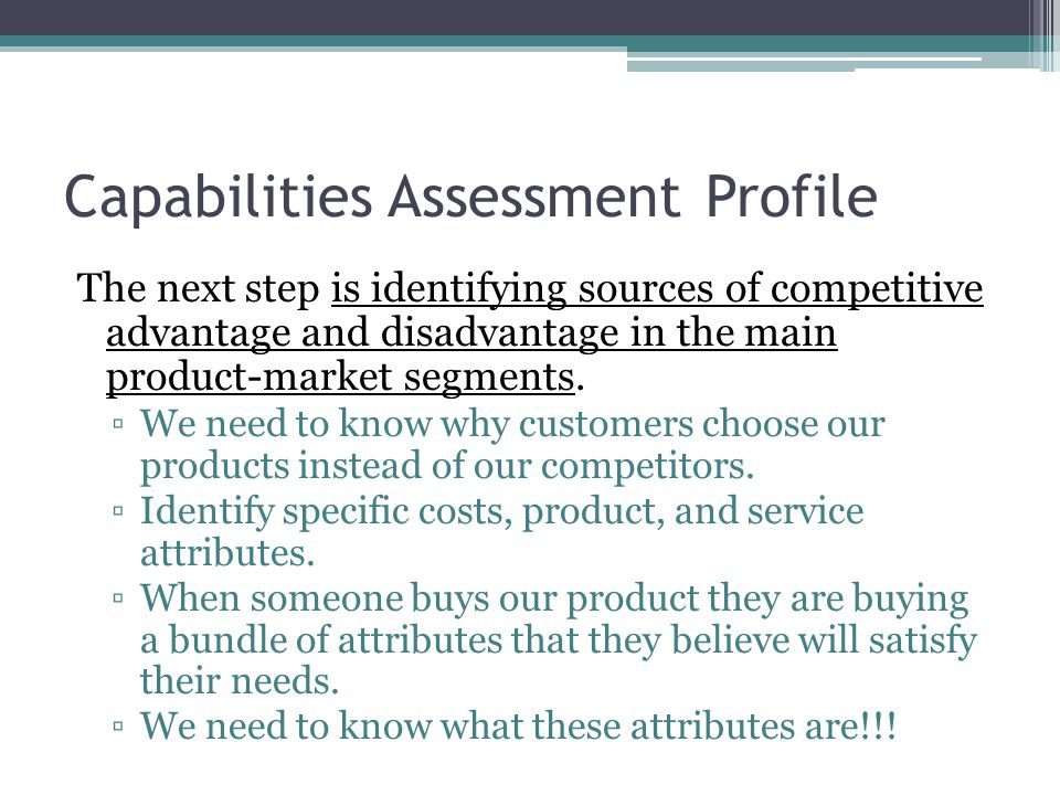 Capabilities Assessment Profile The next step is identifying sources of competitive advantage and disadvantage in the main product-market segments.