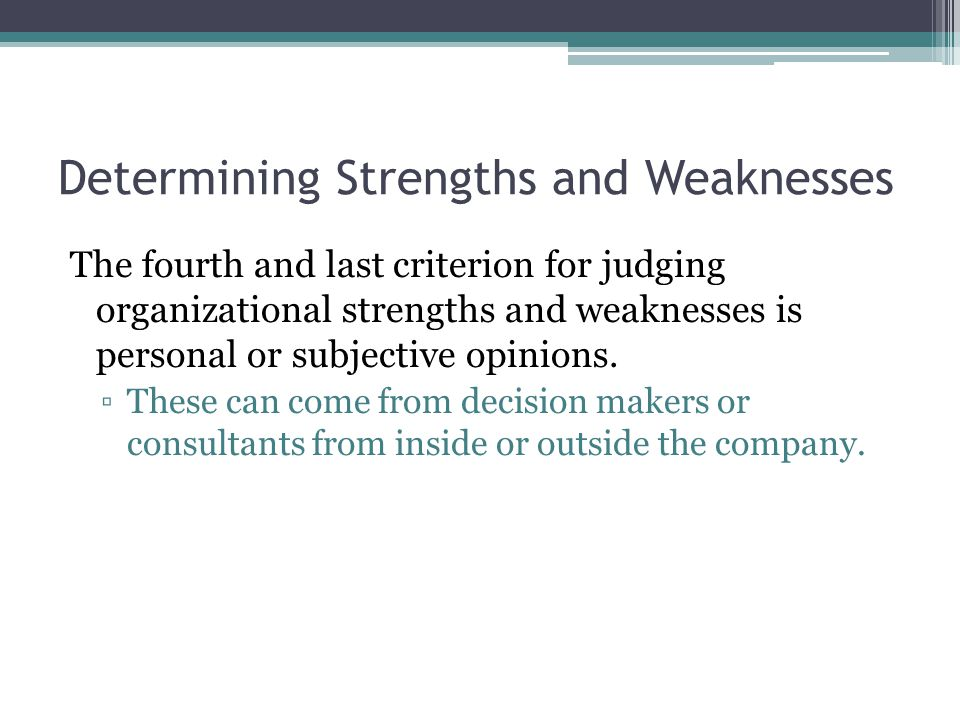 Determining Strengths and Weaknesses The fourth and last criterion for judging organizational strengths and weaknesses is personal or subjective opinions.