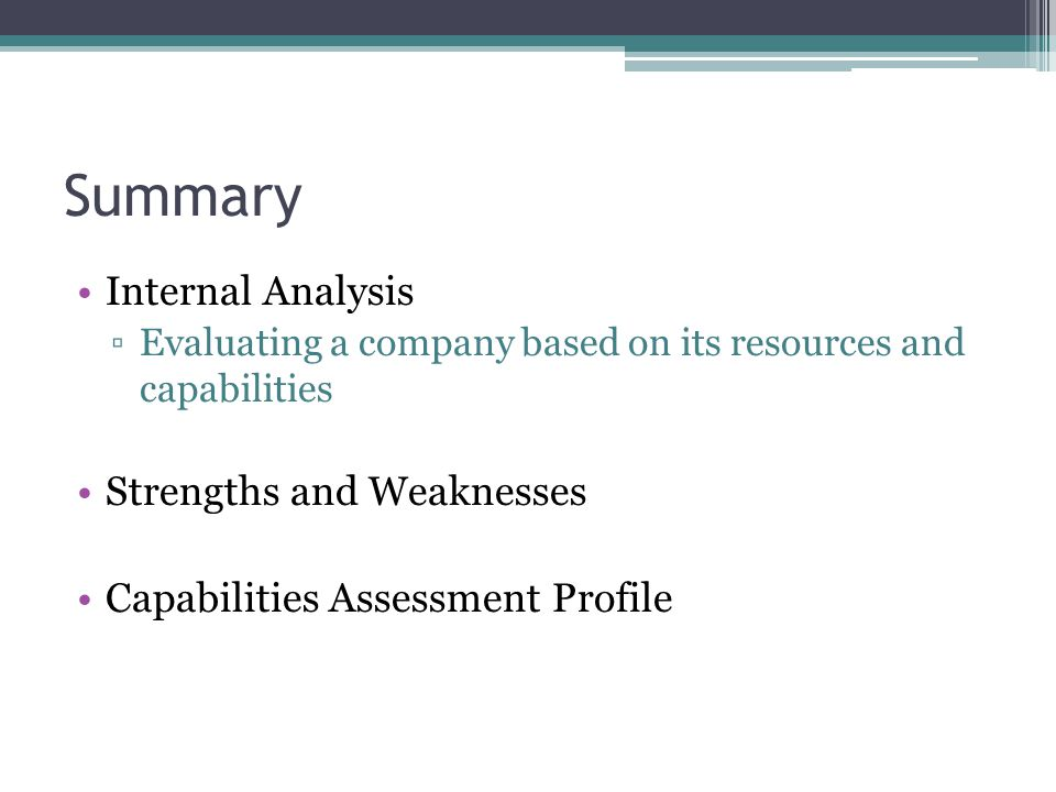 Summary Internal Analysis ▫Evaluating a company based on its resources and capabilities Strengths and Weaknesses Capabilities Assessment Profile