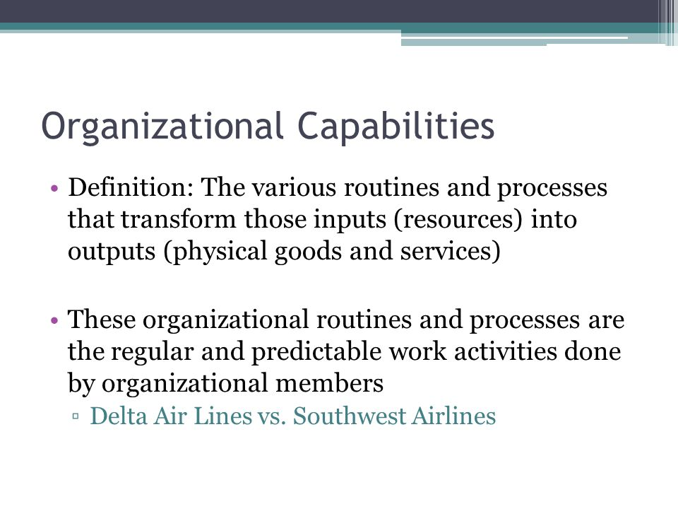 Organizational Capabilities Definition: The various routines and processes that transform those inputs (resources) into outputs (physical goods and services) These organizational routines and processes are the regular and predictable work activities done by organizational members ▫Delta Air Lines vs.