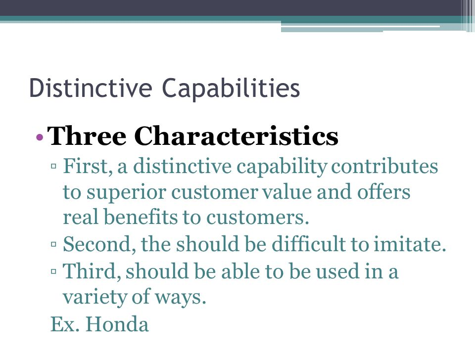 Distinctive Capabilities Three Characteristics ▫First, a distinctive capability contributes to superior customer value and offers real benefits to customers.