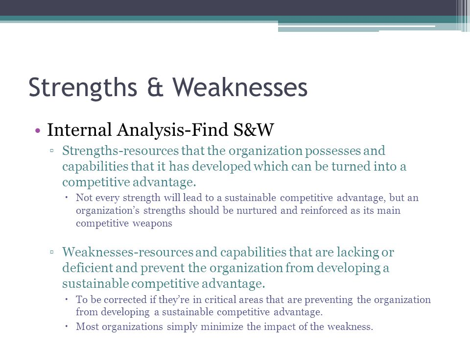 Strengths & Weaknesses Internal Analysis-Find S&W ▫Strengths-resources that the organization possesses and capabilities that it has developed which can be turned into a competitive advantage.
