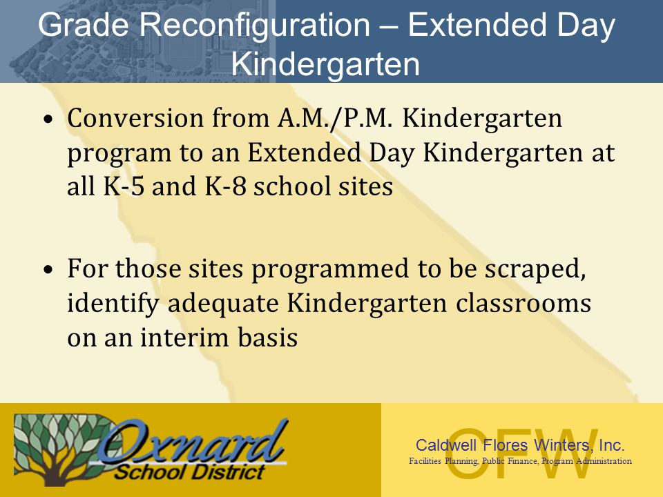 CFW Caldwell Flores Winters, Inc. Facilities Planning, Public Finance, Program Administration Grade Reconfiguration – Extended Day Kindergarten Conver
