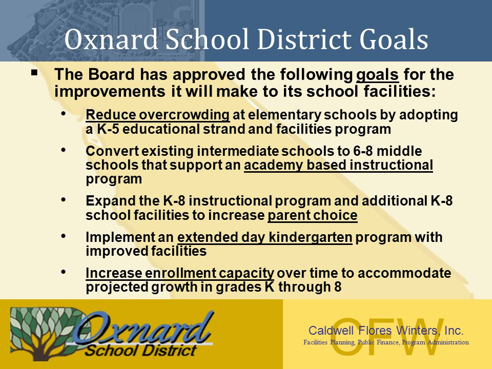 CFW Caldwell Flores Winters, Inc. Facilities Planning, Public Finance, Program Administration Oxnard School District Goals  The Board has approved th