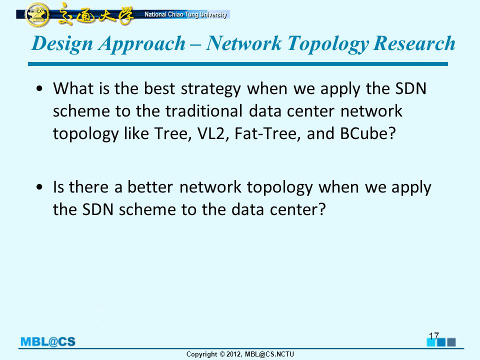 Copyright © 2012, MBL@CS.NCTU Design Approach – Network Topology Research What is the best strategy when we apply the SDN scheme to the traditional data center network topology like Tree, VL2, Fat-Tree, and BCube.