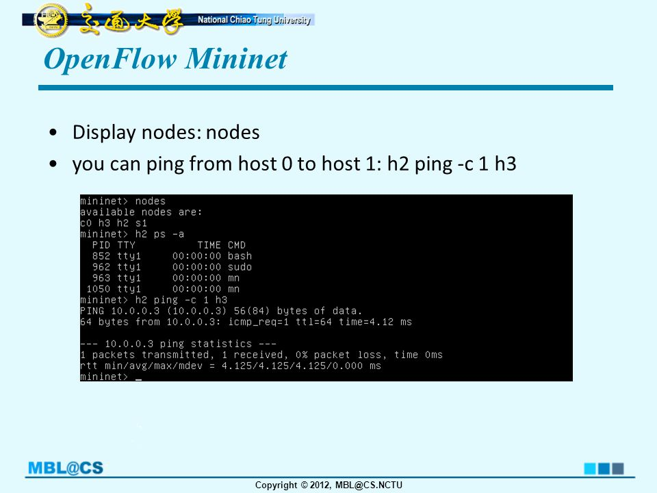 Copyright © 2012, MBL@CS.NCTU OpenFlow Mininet Display nodes: nodes you can ping from host 0 to host 1: h2 ping -c 1 h3