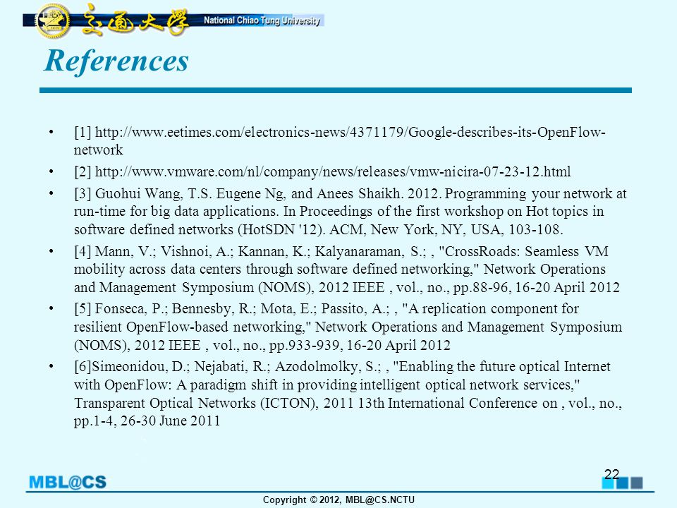 Copyright © 2012, MBL@CS.NCTU References [1] http://www.eetimes.com/electronics-news/4371179/Google-describes-its-OpenFlow- network [2] http://www.vmware.com/nl/company/news/releases/vmw-nicira-07-23-12.html [3] Guohui Wang, T.S.