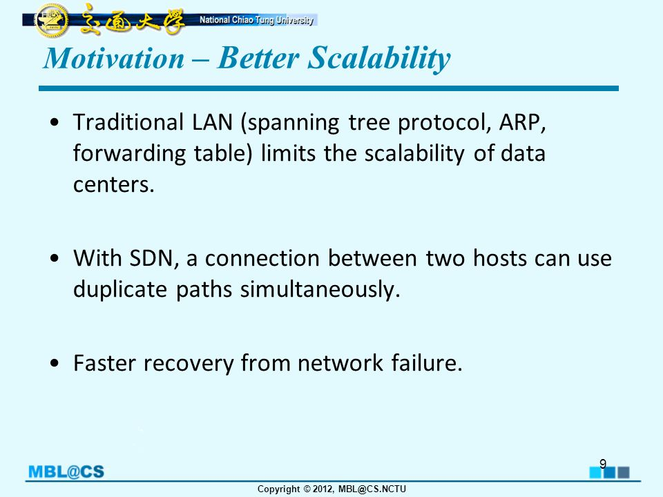 Copyright © 2012, MBL@CS.NCTU Motivation – Better Scalability Traditional LAN (spanning tree protocol, ARP, forwarding table) limits the scalability of data centers.