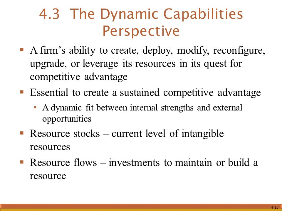 4-15  A firm's ability to create, deploy, modify, reconfigure, upgrade, or leverage its resources in its quest for competitive advantage  Essential to create a sustained competitive advantage A dynamic fit between internal strengths and external opportunities  Resource stocks – current level of intangible resources  Resource flows – investments to maintain or build a resource 4.3 The Dynamic Capabilities Perspective