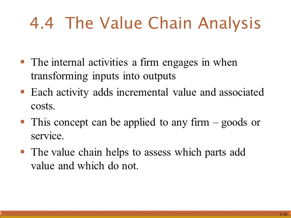 4-16  The internal activities a firm engages in when transforming inputs into outputs  Each activity adds incremental value and associated costs.