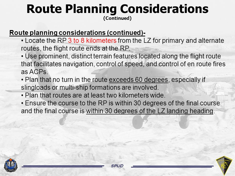 SPUD Route Planning Considerations (Continued) Route planning considerations (continued)- Locate the RP 3 to 8 kilometers from the LZ for primary and alternate routes, the flight route ends at the RP.