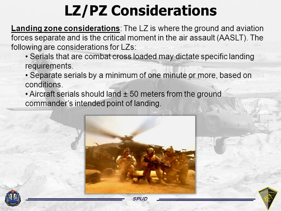 SPUD Landing zone considerations: The LZ is where the ground and aviation forces separate and is the critical moment in the air assault (AASLT).