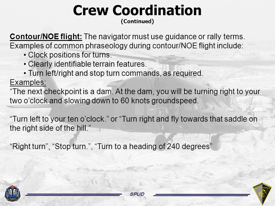 SPUD Crew Coordination (Continued) Contour/NOE flight: The navigator must use guidance or rally terms.